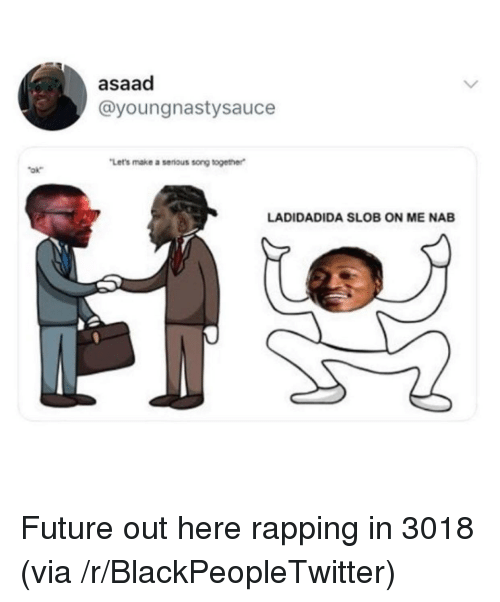 Blackpeopletwitter, Future, and Song: asaad  @youngnastysauce  Let's make a serious song together  ok  LADIDADIDA SLOB ON ME NAB <p>Future out here rapping in 3018 (via /r/BlackPeopleTwitter)</p>