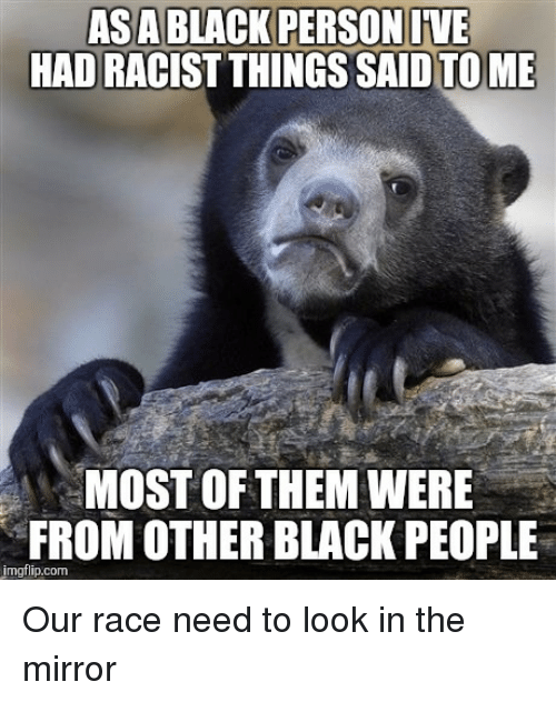 Funny and Sad: ASABLACK PERSONIVE  HADRACIST THINGS TO ME  MOST OF THEM WERE  FROM OTHER BLACK PEOPLE  imgflip.com Our race need to look in the mirror
