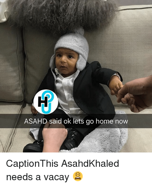 Memes, Home, and 🤖: ASAHD said ok lets go home now CaptionThis AsahdKhaled needs a vacay 😩