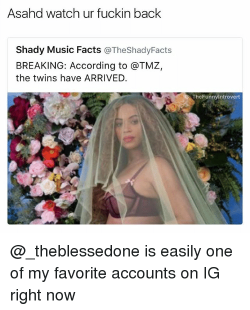 Facts, Music, and Twins: Asahd watch ur fuckin back  Shady Music Facts  @TheShadyFacts  BREAKING: According to @TMZ,  the twins have ARRIVED.  IG  TheFunnyintrovert @_theblessedone is easily one of my favorite accounts on IG right now