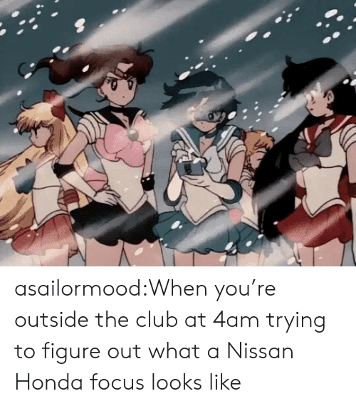 Honda: asailormood:When you're outside the club at 4am trying to figure out what a Nissan Honda focus looks like