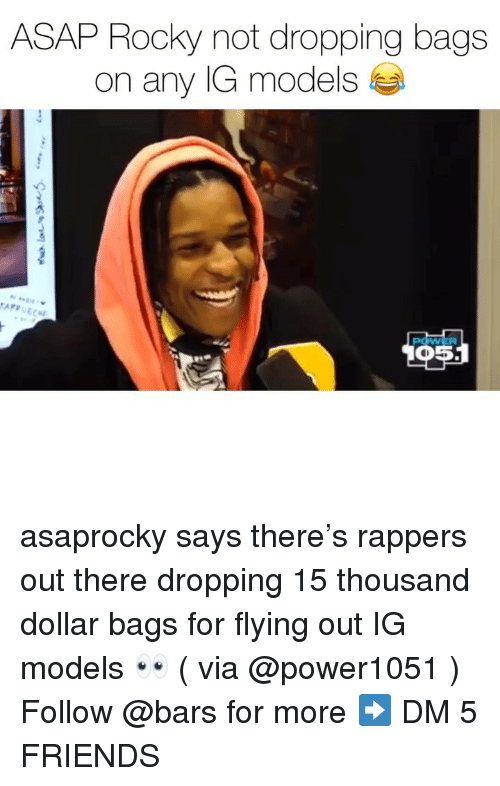 Asap Rocky: ASAP Rocky not dropping bags  on any IG models asaprocky says there's rappers out there dropping 15 thousand dollar bags for flying out IG models 👀 ( via @power1051 ) Follow @bars for more ➡️ DM 5 FRIENDS