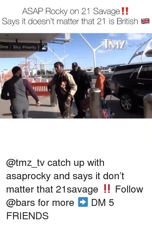Asap Rocky: ASAP Rocky on 21 Savage!!  Says it doesn't matter that 21 is British  One | Sky Priority @tmz_tv catch up with asaprocky and says it don't matter that 21savage ‼️ Follow @bars for more ➡️ DM 5 FRIENDS