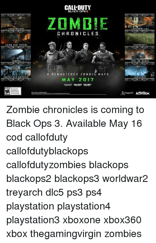 Callofdutyzombies: [ASCENSION  KINO OER TO TEN  HOON)  NACHT DER UNTO TEN]  MEE  CALL DUTY  BLACK OPS  ZOMBIE  CHRON CLES  8 RE MASTERED ZOMBIE MAPS  M A Y 2 1 7  VERRUCKT  SH  NO NUMA)  ORIGINS  ACIMBON Zombie chronicles is coming to Black Ops 3. Available May 16 cod callofduty callofdutyblackops callofdutyzombies blackops blackops2 blackops3 worldwar2 treyarch dlc5 ps3 ps4 playstation playstation4 playstation3 xboxone xbox360 xbox thegamingvirgin zombies