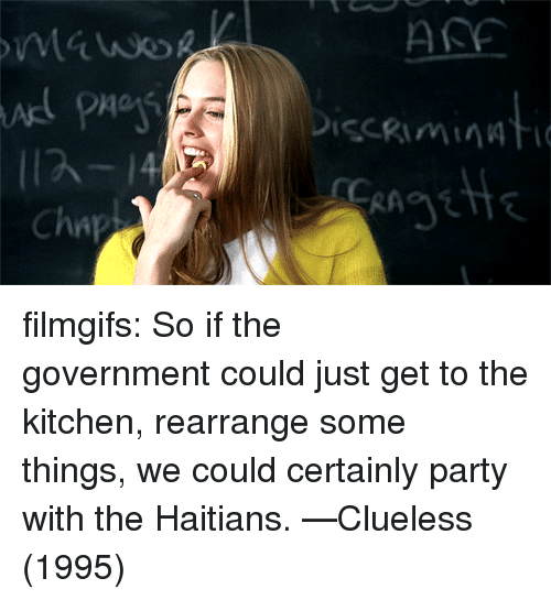Clueless: ASE  Cha filmgifs:  So if the government could just get to the kitchen, rearrange some things, we could certainly party with the Haitians. —Clueless (1995)