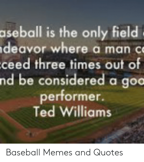Baseball Memes: aseball is the only field  deavor where a man c  ceed three times out of  nd be considered a goc  performer.  Ted Williams Baseball Memes and Quotes