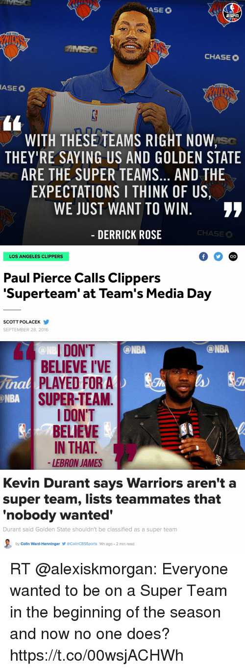 "Derrick Rose, Kevin Durant, and LeBron James: ASEO  NBA  CHASE O  ASEE O  WITH THESE TEAMS RIGHT NOW,  THEY RE SAYING US AND GOLDEN STATE  ARE THE SUPER TEAMS... AND THE  EXPECTATIONS I THINK OF US,  WE JUST WANT TO WIN  DERRICK ROSE  CHASE   LOS ANGELES CLIPPERS  Paul Pierce Calls Clippers  ""Superteam"" at Team's Media Day  SCOTT POLACEK  SEPTEMBER 28, 2016  GO   I DON'T  @NBA  @NB  BELIEVE I'VE  nal PLAYED FOR A  NBA  SUPER-TEAM  I DON'T  BELIEVE  IN THAT  LEBRON JAMES  ONBA   Kevin Durant says Warriors aren't a  super team, lists teammates that  ""nobody wanted  Durant said Golden State shouldn't be classified as a super team  by Colin Ward-Henninger acolinCBSSports 14h ago. 2 min read RT @alexiskmorgan: Everyone wanted to be on a Super Team in the beginning of the season and now no one does? https://t.co/00wsjACHWh"