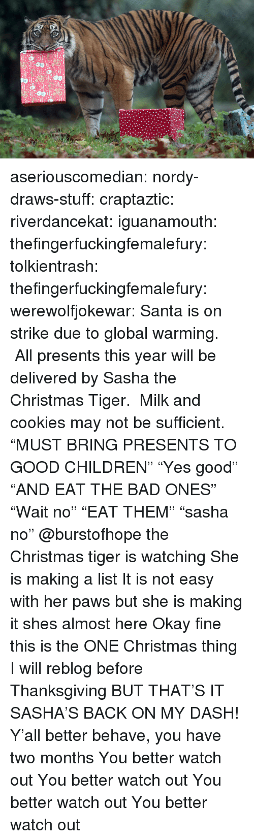 """sasha: aseriouscomedian:  nordy-draws-stuff:   craptaztic:  riverdancekat:  iguanamouth:  thefingerfuckingfemalefury:  tolkientrash:  thefingerfuckingfemalefury:  werewolfjokewar:  Santa is on strike due to global warming. All presents this year will be delivered by Sasha the Christmas Tiger. Milk and cookies may not be sufficient.  """"MUST BRING PRESENTS TO GOOD CHILDREN"""" """"Yes good"""" """"AND EAT THE BAD ONES""""  """"Wait no"""" """"EAT THEM"""" """"sasha no""""   @burstofhope the Christmas tiger is watching  She is making a list  It is not easy with her paws but she is making it   shes almost here   Okay fine this is the ONE Christmas thing I will reblog before Thanksgiving BUT THAT'S IT  SASHA'S BACK ON MY DASH!  Y'all better behave, you have two months   You better watch out You better watch out You better watch out You better watch out"""