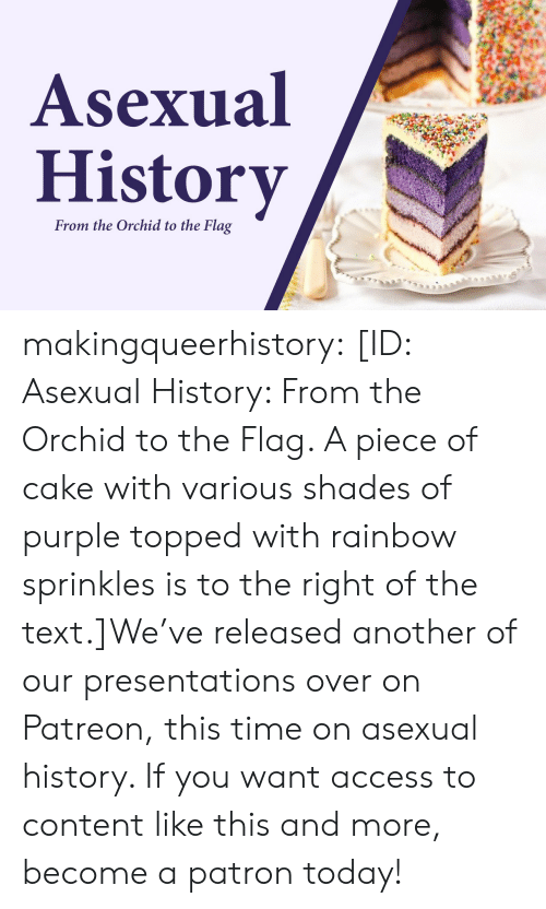 presentations: Asexual  History  From the Orchid to the Flag makingqueerhistory:  [ID: Asexual History: From the Orchid to the Flag. A piece of cake with various shades of purple topped with rainbow sprinkles is to the right of the text.]We've released another of our presentations over on Patreon, this time on asexual history. If you want access to content like this and more, become a patron today!