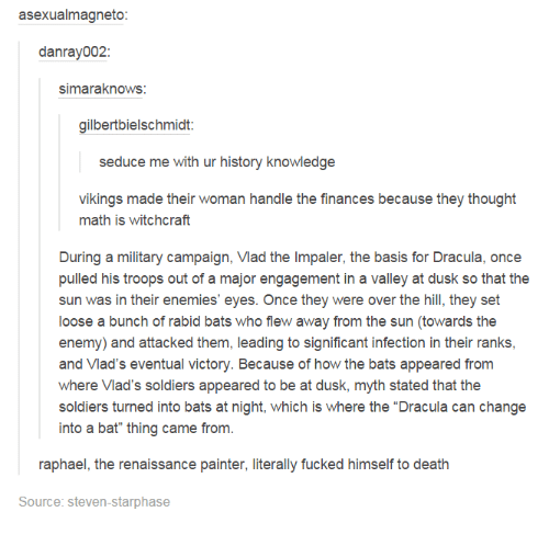"""Seduc: asexualmagneto:  danray002:  simaraknows  gilbertbielschmidt:  seduce me with ur history knowledge  vikings made their woman handle the finances because they thought  math is witchcraft  During a military campaign, Vlad the Impaler, the basis for Dracula, once  pulled his troops out of a major engagement in a valley at dusk so that the  sun was in their enemies' eyes. Once they were over the hill, they set  loose a bunch of rabid bats who flew away from the sun (towards the  enemy) and attacked them, leading to significant infection in their ranks,  and Vlad's eventual victory. Because of how the bats appeared from  where Vlad's soldiers appeared to be at dusk, myth stated that the  soldiers turned into bats at night, which is where the """"Dracula can change  into a bat"""" thing came from.  raphael, the renaissance painter, literally fucked himself to death  Source: Steven-starphase"""