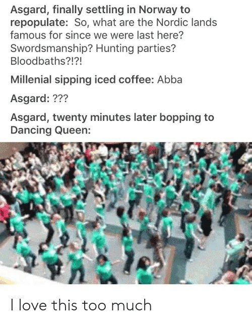 millenial: Asgard, finally settling in Norway to  repopulate: So, what are the Nordic lands  famous for since we were last here?  Swordsmanship? Hunting parties?  Bloodbaths?!?!  Millenial sipping iced coffee: Abba  Asgard: ???  Asgard, twenty minutes later bopping to I love this too much