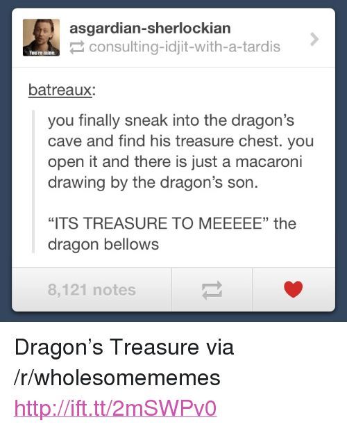 "Idjit: asgardian-sherlockiarn  consulting-idjit-with-a-tardis  You're mine  batreaux:  you finally sneak into the dragon's  cave and find his treasure chest. you  open it and there is just a macaroni  drawing by the dragon's son.  35  ""ITS TREASURE TO MEEEEE"" the  dragon bellows  8,121 notes <p>Dragon&rsquo;s Treasure via /r/wholesomememes <a href=""http://ift.tt/2mSWPv0"">http://ift.tt/2mSWPv0</a></p>"