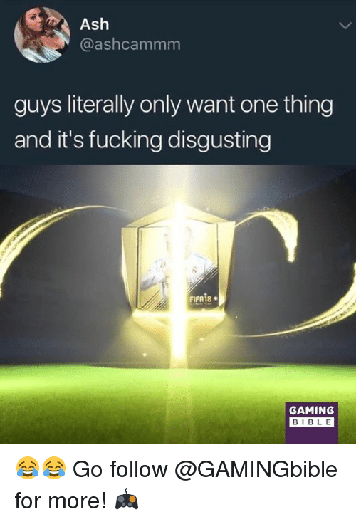 Ash, Fifa, and Fucking: Ash  @ashcammm  guys literally only want one thing  and it's fucking disgusting  FIFA 18 .  GAMING  BIBLE 😂😂 Go follow @GAMINGbible for more! 🎮