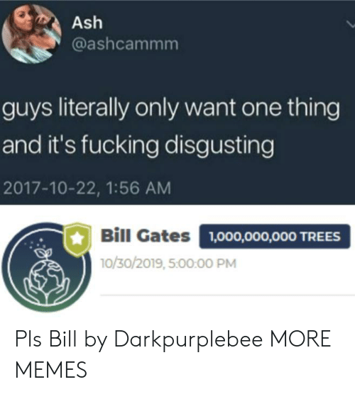 Ash: Ash  @ashcammm  guys literally only want one thing  and it's fucking disgusting  2017-10-22, 1:56 AM  Bill Gates  1,000,000,000 TREES  10/30/2019, 5:00:00 PM Pls Bill by Darkpurplebee MORE MEMES