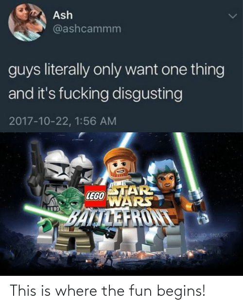 disgusting: Ash  @ashcammm  guys literally only want one thing  and it's fucking disgusting  2017-10-22, 1:56 AM  STAR  LEGO  WARS  BALTLEFRONT  SOLID SNARK This is where the fun begins!