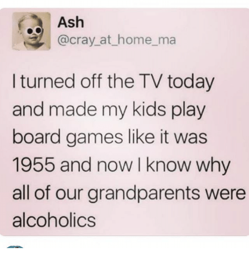 Ash, Ironic, and Games: Ash  @cray_at_home_ma  l turned off the TV today  and made my kids play  board games like it was  1955 and now I know why  all of our grandparents were  alcoholics