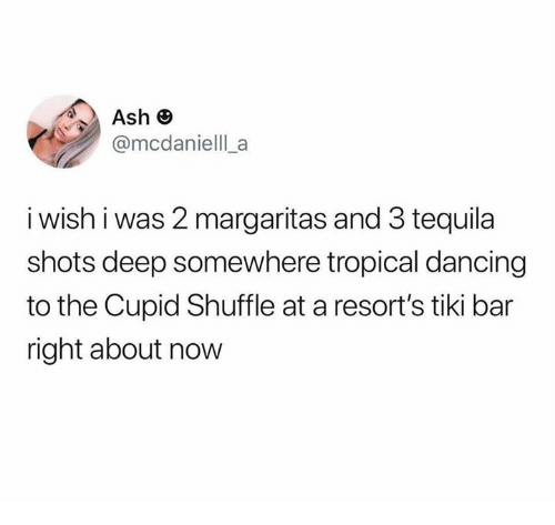 Tequila: Ash e  @mcdanielll a  i wish i was 2 margaritas and 3 tequila  shots deep somewhere tropical dancing  to the Cupid Shuffle at a resort's tiki bar  right about now
