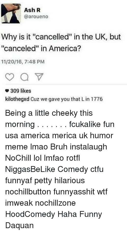 """America, Ash, and Bruh: Ash R  @aroue no  Why is it """"cancelled"""" in the UK, but  """"canceled"""" in America?  11/20/16, 7:48 PM  309 likes  kilothegxd Cuz we gave you that Lin 1776 Being a little cheeky this morning . . . . . . . fcukalike fun usa america merica uk humor meme lmao Bruh instalaugh NoChill lol lmfao rotfl NiggasBeLike Comedy ctfu funnyaf petty hilarious nochillbutton funnyasshit wtf imweak nochillzone HoodComedy Haha Funny Daquan"""