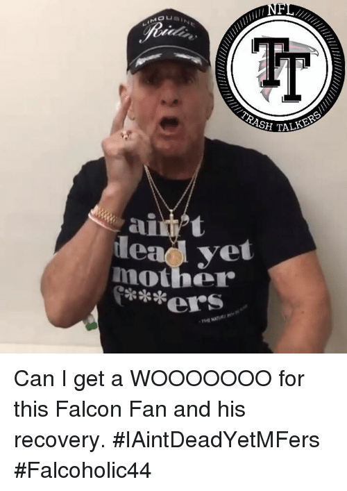 falcone: ASH TA  leadd yet  mother  ers Can I get a WOOOOOOO for this Falcon Fan and his recovery. #IAintDeadYetMFers #Falcoholic44