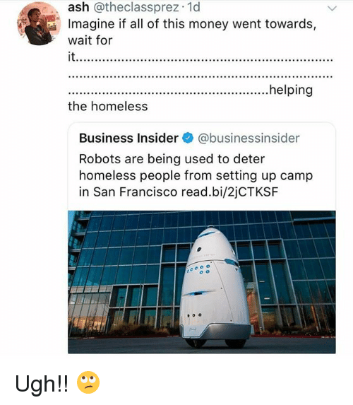 Ash, Homeless, and Memes: ash @theclassprez.1d  Imagine if all of this money went towards,  wait for  it.  .helping  the homeless  Business Insider @businessinsider  Robots are being used to deter  homeless people from setting up camp  in San Francisco read.bi/2jCTKSF Ugh!! 🙄