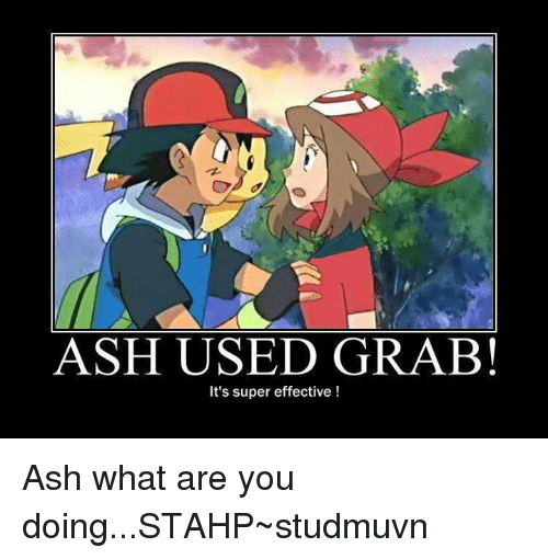 What Are You Doing Stahp: ASH USED GRAB!  It's super effective Ash what are you doing...STAHP~studmuvn