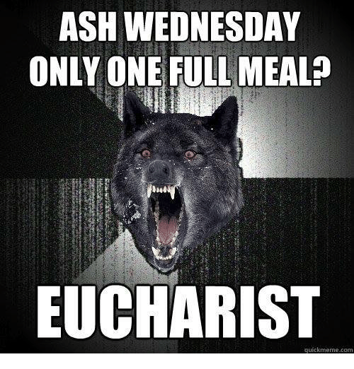 Ash Wednesday: ASH WEDNESDAY  ONLY ONE FULL MEAL?  EUCHARIST  quickmeme.com