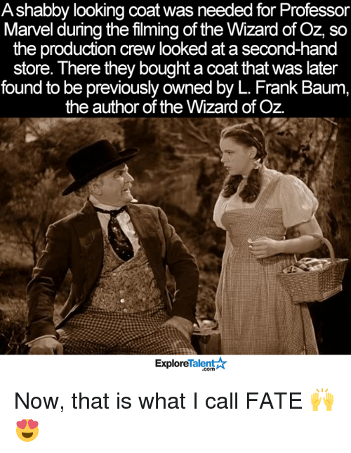 Wizard of Oz: Ashabby looking coat was needed for Professor  Marvel during the filming of the Wizard of Oz, so  the production crew looked at a second-hand  store. There they boughtacoat that was later  found to be previously owned by L. Frank Baum,  the author of the Wizard of Oz.  TalentAR  Explore Now, that is what I call FATE 🙌😍