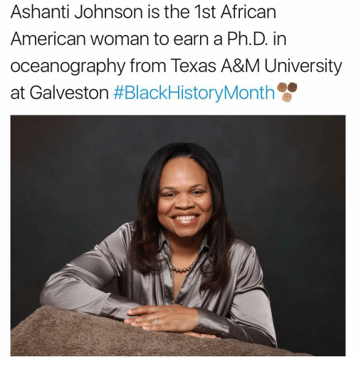 Ashanti: Ashanti Johnson is the 1st African  American woman to earn a Ph.D. in  oceanography from Texas A&M University  at Galveston  HBlackHistoryMonth