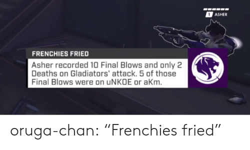 """frenchies: ASHER  FRENCHIES FRIED  Asher recorded 10 Final Blows and only 2  Deaths on Gladiators' attack. 5 of those  Final Blows were on uNKOE or aKm oruga-chan:  """"Frenchies fried"""""""