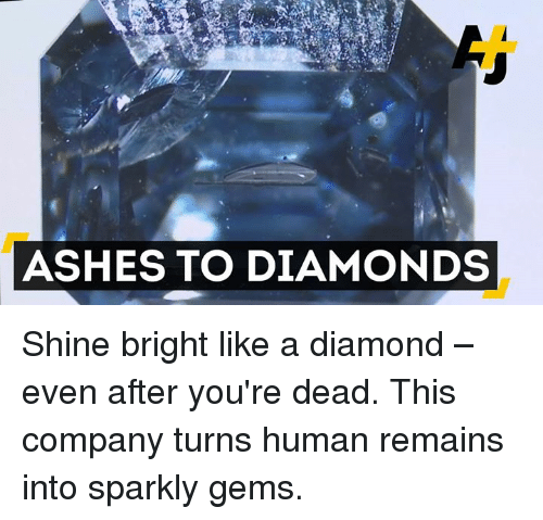 Shine Bright Like A Diamond: ASHES TO DIAMONDS Shine bright like a diamond – even after you're dead. This company turns human remains into sparkly gems.