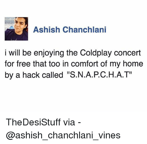 """coldplay concert: Ashish Chanchlani  i will be enjoying the Coldplay concert  for free that too in comfort of my home  by a hack called """"S.N.A.PC.H.A.T"""" TheDesiStuff via - @ashish_chanchlani_vines"""