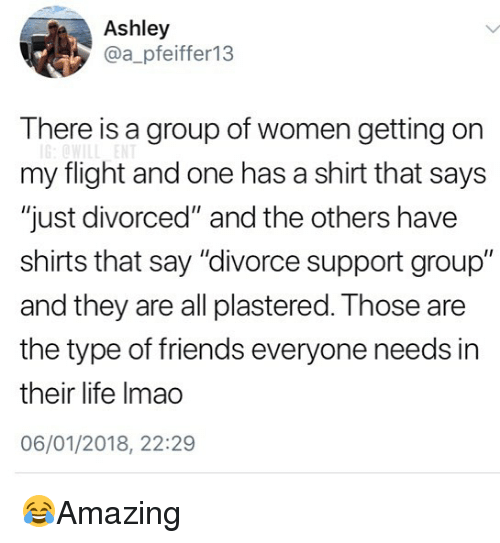 "and the others: Ashley  @a_pfeiffer13  T here is a group of women getting on  my flight and one has a shirt that says  ""just divorced"" and the others have  shirts that say ""divorce support group""  and they are all plastered. Those are  the type of friends everyone needs in  their life Imao  06/01/2018, 22:29 😂Amazing"