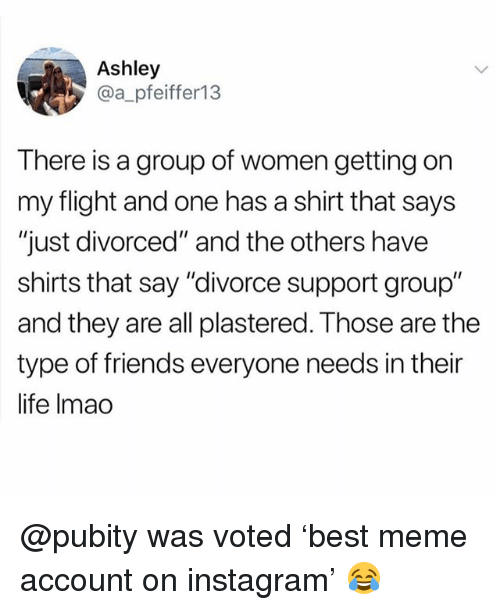 "and the others: Ashley  @a_pfeiffer13  There is a group of women getting on  my flight and one has a shirt that says  ""just divorced"" and the others have  shirts that say ""divorce support group""  and they are all plastered. Those are the  type of friends everyone needs in their  life Imao @pubity was voted 'best meme account on instagram' 😂"