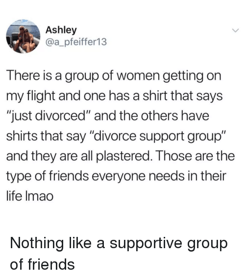 "and the others: Ashley  @a_pfeiffer13  There is a group of women getting on  my flight and one has a shirt that says  ""just divorced"" and the others have  shirts that say ""divorce support group""  and they are all plastered. Those are the  type of friends everyone needs in their  life Imao <p>Nothing like a supportive group of friends</p>"