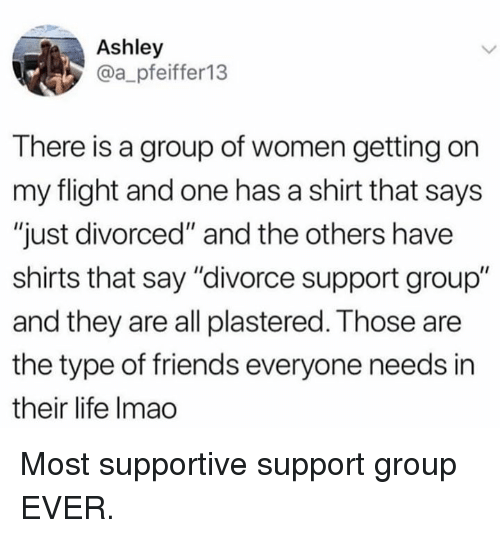 "and the others: Ashley  @a_pfeiffer13  There is a group of women getting on  my flight and one has a shirt that says  ""just divorced"" and the others have  shirts that say ""divorce support group""  and they are all plastered. Those are  the type of friends everyone needs in  their life Imao Most supportive support group EVER."