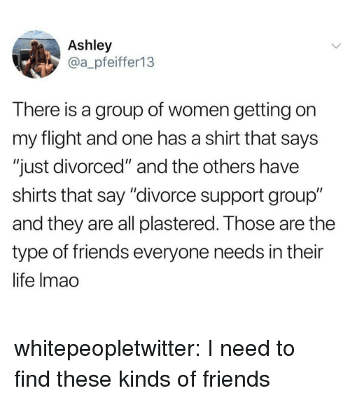 "and the others: Ashley  @a_pfeiffer13  There is a group of women getting on  my flight and one has a shirt that says  ""just divorced"" and the others have  shirts that say ""divorce support group""  and they are all plastered. Those are the  type of friends everyone needs in their  life Imac whitepeopletwitter:  I need to find these kinds of friends"