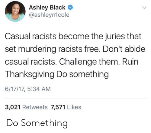 abide: Ashley Black  @ashleyn1cole  Casual racists become the juries that  set murdering racists free. Don't abide  casual racists. Challenge them. Ruin  Thanksgiving Do something  6/17/17, 5:34 AM  3,021 Retweets 7,571 Likes Do Something