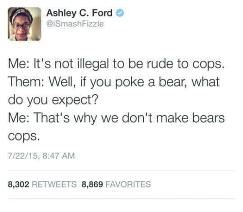 Rude, Bear, and Bears: Ashley C. Ford  @iSmashFizzle  Me: It's not illegal to be rude to cops.  Them: Well, if you poke a bear, what  do you expect?  Me: That's why we don't make bears  cops  7/22/15, 8:47 AM  8,302 RETWEETS 8,869 FAVORITES