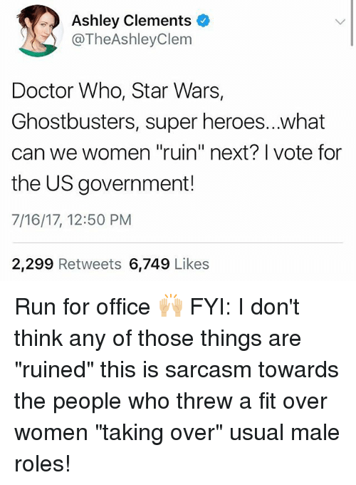 "Doctor, Memes, and Run: Ashley Clements o  @TheAshleyClem  Doctor Who, Star Wars,  Ghostbusters, super heroes...what  can we women ""ruin"" next? I vote for  the US government!  7/16/17, 12:50 PM  2,299 Retweets 6,749 Likes Run for office 🙌🏼 FYI: I don't think any of those things are ""ruined"" this is sarcasm towards the people who threw a fit over women ""taking over"" usual male roles!"