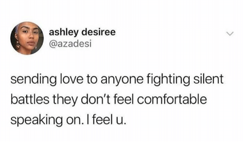 Comfortable, Love, and Humans of Tumblr: ashley desiree  @azadesi  sending love to anyone fighting silent  battles they don't feel comfortable  speaking on. I feel u