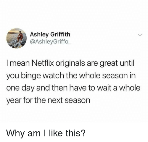 originals: Ashley Griffith  @AshleyGriffo  I mean Netflix originals are great until  you binge watch the whole season in  one day and then have to wait a whole  year for the next season Why am I like this?