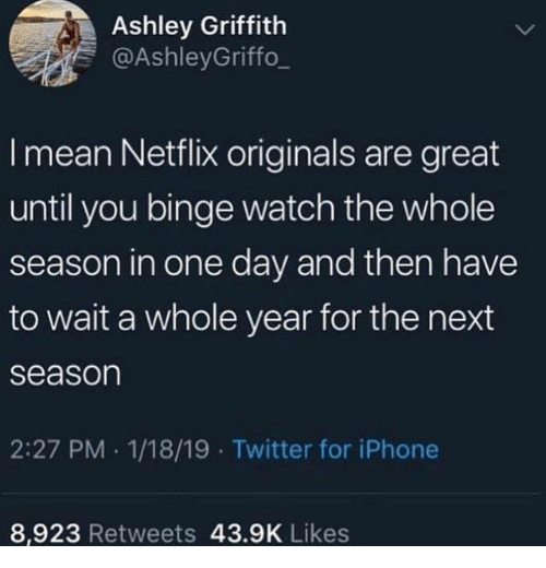 originals: Ashley Griffith  @AshleyGriffo_  I mean Netflix originals are great  until you binge watch the whole  season in one day and then have  to wait a whole year for the next  season  2:27 PM 1/18/19 Twitter for iPhone  8,923 Retweets 43.9K Likes