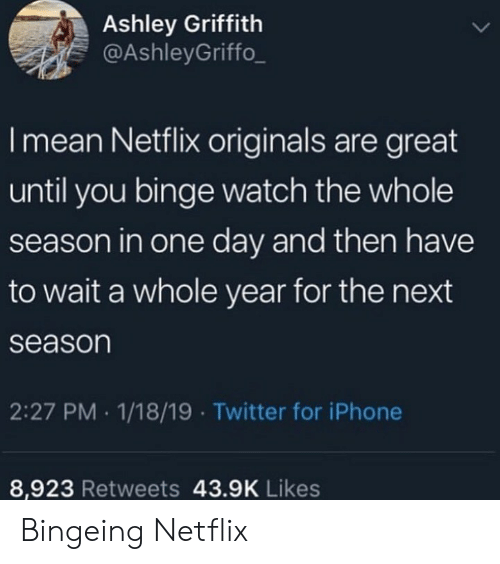 originals: Ashley Griffith  @AshleyGriffo_  I mean Netflix originals are great  until you binge watch the whole  season in one day and then have  to wait a whole year for the next  season  2:27 PM 1/18/19 Twitter for iPhone  8,923 Retweets 43.9K Likes Bingeing Netflix