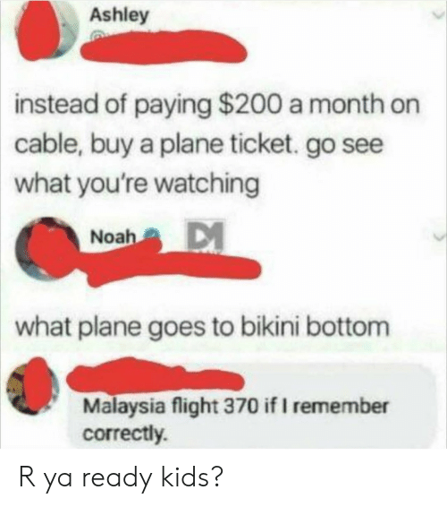 Bikini Bottom: Ashley  instead  of paying $200 a month on  cable, buy a plane ticket. go see  what you're watching  Noah  what plane goes to bikini bottom  Malaysia flight 370 if I remember  correctly. R ya ready kids?