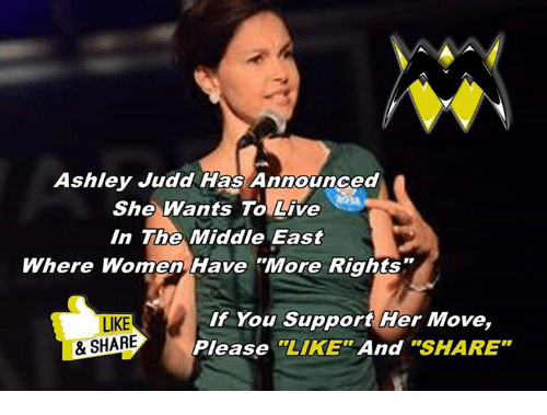 "Memes, Live, and The Middle: Ashley Judd Has Announced  She Wants To Live  In The Middle East  Where Women Have More Rights""  LIKE  & SHARE  If You Support Her Move,  Please""LIKE And ""SHARE"""