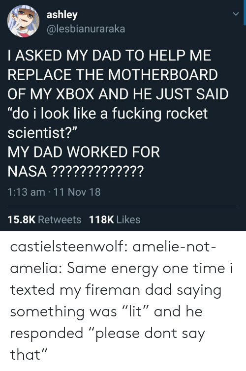 "texted: ashley  @lesbianuraraka  I ASKED MY DAD TO HELP ME  REPLACE THE MOTHERBOARD  OF MY XBOX AND HE JUST SAID  ""do i look like a fucking rocket  scientist?""  MY DAD WORKED FOR  1:13 am 11 Nov 18  15.8K Retweets 118K Likes castielsteenwolf:  amelie-not-amelia:  Same energy   one time i texted my fireman dad saying something was ""lit"" and he responded ""please dont say that"""