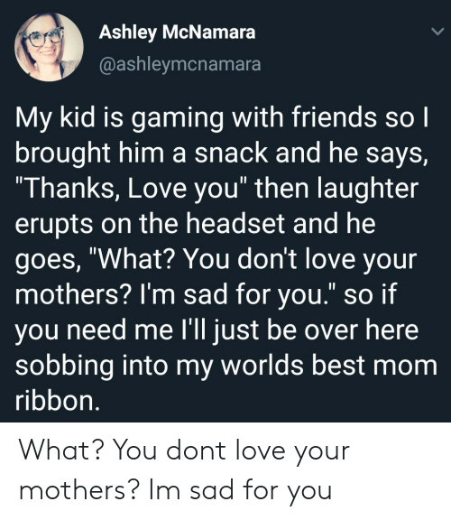 """worlds best: Ashley McNamara  @ashleymcnamara  My kid is gaming with friends so l  brought him a snack and he says,  Thanks, Love you"""" then laughter  erupts on the headset and he  goes, """"What? You don't love your  mothers? l'm sad for you."""" so if  ou need me l'll iust be over here  sobbing into my worlds best mom  ribbon What? You dont love your mothers? Im sad for you"""