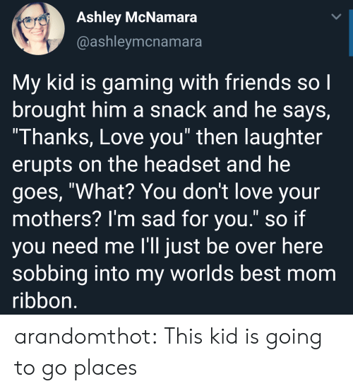 """worlds best: Ashley McNamara  @ashleymcnamara  My kid is gaming with friends so l  brought him a snack and he says,  Thanks, Love you"""" then laughter  erupts on the headset and he  goes, """"What? You don't love your  mothers? I'm sad for you."""" so if  you need me l'll just be over here  sobbing into my worlds best mom  ribbon arandomthot:  This kid is going to go places"""