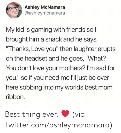 """Im Sad: Ashley McNamara  @ashleymcnamara  My kid is gaming with friends so l  brought him a snack and he says,  """"Thanks, Love you"""" then laughter erupts  on the headset and he goes, """"What?  You don't love your mothers? I'm sad for  you."""" so if you need me l'll just be over  here sobbing into my worlds best mom  ribbon. Best thing ever. ❤️  (via Twitter.com/ashleymcnamara)"""