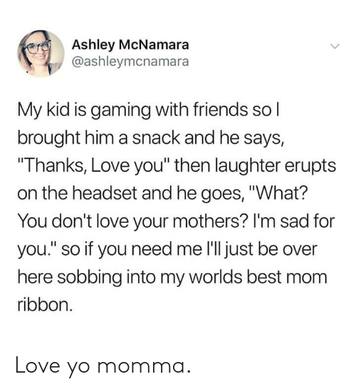 """worlds best: Ashley McNamara  @ashleymcnamara  My kid is gaming with friends sol  brought him a snack and he says,  Thanks, Love you"""" then laughter erupts  on the headset and he goes, """"What?  You don't love your mothers? I'm sad for  you."""" so if you need me l'lljust be over  here sobbing into my worlds best mom  ribbon. Love yo momma."""